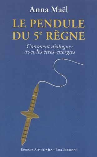 Anna Maël - Le Pendule du 5e Règne - Comment dialoguer avec les êtres-énergies.