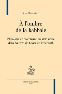 Anna Maria Vileno - A l'ombre de la kabbale - Philologie et ésotérisme au XVIIe siècle dans l'oeuvre de Knorr de Rosenroth.