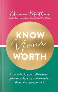 Anna Mathur - Know Your Worth - How to build your self-esteem, grow in confidence and worry less about what people think.