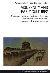 Anna Minta et Bernd Nicolai - Modernity and Early Cultures - Reconsidering non western references for modern architecture in a cross-cultural perspective.
