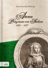 Anna Prinzessin von Sachsen 1544 - 1577 - Eine Lebenstragödie.