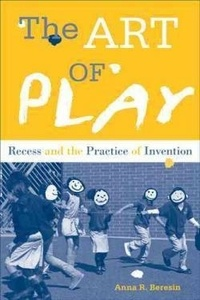 Anna R. Beresin - The Art of Play - Recess and the Practice of Invention.