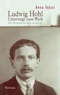Anna Stüssi - Ludwig Hohl - Unterwegs zum Werk - Eine Biographie der Jahre 1904 bis 1937.