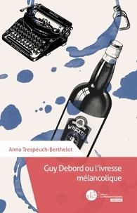 Anna Trespeuch-Berthelot - Guy Debord ou l'ivresse mélancolique.