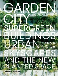 Anna Yudina - Garden city : supergreen buildings, urban skyscapes and the new planted space.