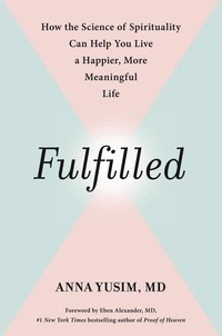 Anna Yusim et Eben Alexander - Fulfilled - How the Science of Spirituality Can Help You Live a Happier, More Meaningful Life.
