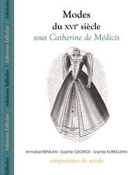 Annabel Benilan et Sophie George - Modes du XVIe siècle sous Catherine de Médicis.