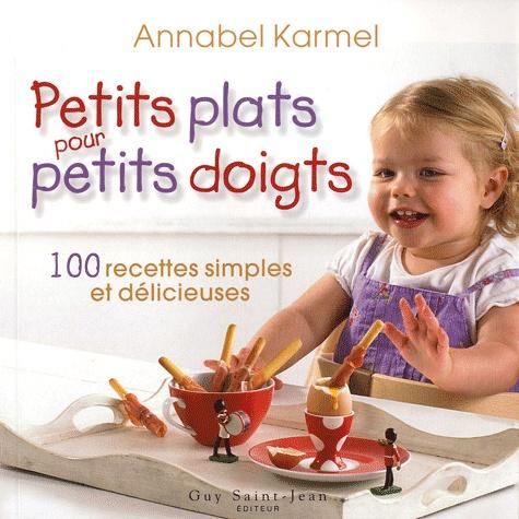 Annabel Karmel - Petits plats pour petits doigts - 100 recettes rapides et faciles pour des enfants en santé et heureux.