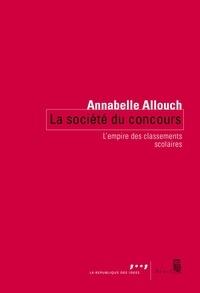 Annabelle Allouch - La société du concours - L'empire des classements scolaires.