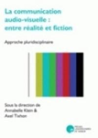 Annabelle Klein et Axel Tixhon - La communication audio-visuelle : entre réalité et fiction - Approche pluridisciplinaire.