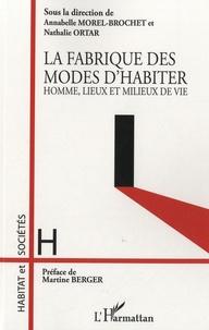 Annabelle Morel-Brochet et Nathalie Ortar - La fabrique des modes d'habiter - Homme, lieux et milieux de vie.