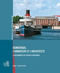 Annaïg Chatain et William Maufroy - Dunkerque, l'armateur et l'architecte - La reconquête des espaces portuaires.