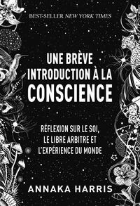 Annaka Harris - Une brève introduction à la conscience - Méditation sur le soi, le libre-arbitre et l'expérience du monde.