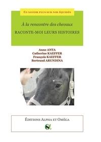 Anne Anta et Catherine Kaeffer - A la rencontre des chevaux. Raconte-moi leurs histoires..