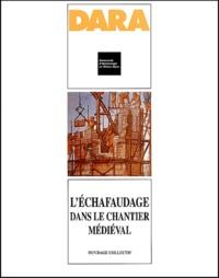 Anne Baud et Philippe Bernardi - L'échafaudage dans le chantier médiéval.