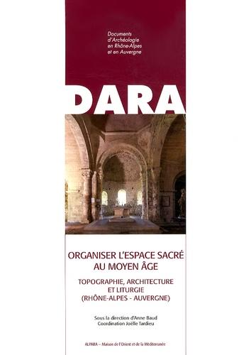Organiser l'espace sacré au Moyen Age. Topographie, architecture et liturgie (Rhône-Alpes - Auvergne)
