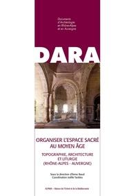 Anne Baud et Joëlle Tardieu - Organiser l'espace sacré au Moyen Age - Topographie, architecture et liturgie (Rhône-Alpes - Auvergne).