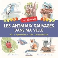 Anne Baudier et Laurianne Chevalier - Je découvre les animaux sauvages dans ma ville et j'apprends à les reconnaître.