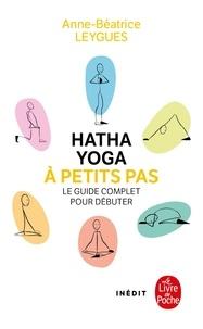 Anne-Béatrice Leygues - Hatha Yoga à petits pas - Le guide complet pour débuter.