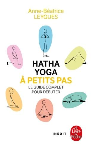 Hatha Yoga à petits pas. Le guide complet pour débuter