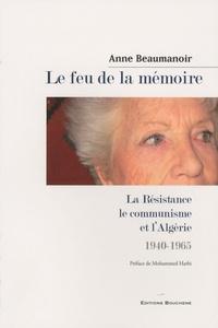 Anne Beaumanoir - Le feu de la mémoire - La Résistance, le communisme et l'Algérie, 1940-1965.
