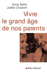 Anne Belot et Joëlle Chabert - Vivre le grand âge de nos parents.