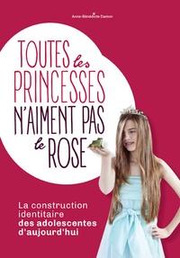 Anne-Bénédicte Damon - Toutes les princesses n'aiment pas le rose - La construction identitaire des adolescentes d'aujourd'hui.