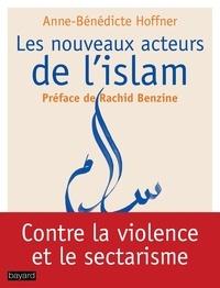 Anne-Bénédicte Hoffner - Les nouveaux acteurs de l'islam - Ils se battent pour un islam républicain.