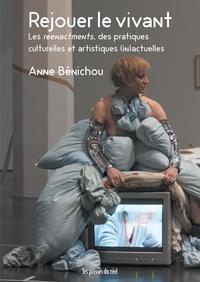 Anne Bénichou - Rejouer le vivant - Les reenactments, des pratiques culturelles et artistiques (in)actuelles.