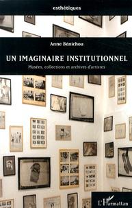 Anne Bénichou - Un imaginaire institutionnel - Musées, collections et archives d'artistes.
