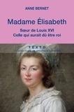 Anne Bernet - Madame Elisabeth - Soeur de Louis XVI, celle qui aurait dû être roi.