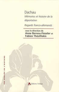 Anne Bernou-Fieseler et Fabien Théofilakis - Dachau - Mémoires et Histoire de la déportation, Regards franco-allemands.