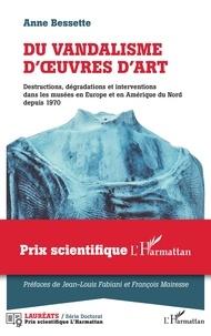 Anne Bessette - Du vandalisme d'oeuvres d'art - Destructions, dégradations et interventions dans les musées en Europe et en Amérique du Nord depuis 1970.