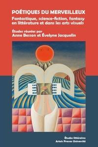 Anne Besson et Evelyne Jacquelin - Poétiques du merveilleux - Fantastique, science-fiction, fantasy en littérature et dans les arts visuels.