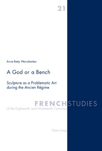 Anne betty Weinshenker - A God or a Bench - Sculpture as a Problematic Art during the Ancien Régime.