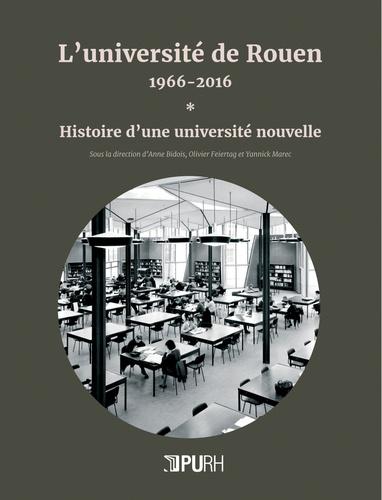 Anne Bidois et Olivier Feiertag - L'université de Rouen, 1966-2016 - Tome 1, Histoire d'une université nouvelle.