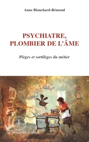Anne Blanchard-Rémond - Psychiatre : plombier de l'âme - Pièges et sortilèges du métier.