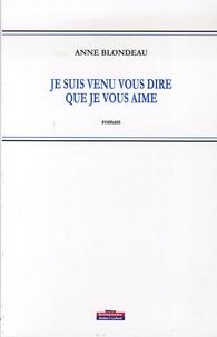 Anne Blondeau - Je suis venu vous dire que je vous aime.
