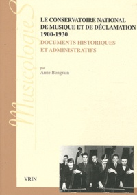 Anne Bongrain - Le Conservatoire national de musique et de déclamation (1900-1930) - Documents historiques et administratifs.