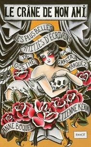 Anne Boquel et Etienne Kern - Le crâne de mon ami - Les plus belles amitiés d'écrivains, de Goethe à Garcia Marquez.