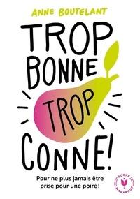 Anne Boutelant - Trop bonne, trop conne - Pour ne plus jamais être prise pour une poire !.