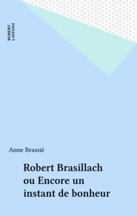 Anne Brassié - Robert Brasillach - Ou Encore un instant de bonheur.