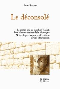 Anne Brenon - Le déconsolé - Le roman vrai de Guilhem Rafart, Bon Homme cathare de la Montagne Noire.
