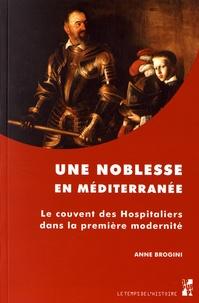 Une noblesse en Méditerranée- Le couvent des Hospitaliers dans la première modernité - Anne Brogini |