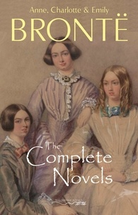 Anne Brontë et Charlotte Brontë - The Brontë Sisters: The Complete Novels.