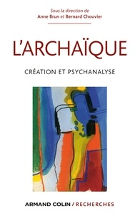 Anne Brun et Bernard Chouvier - L'archaïque - Création et psychanalyse.