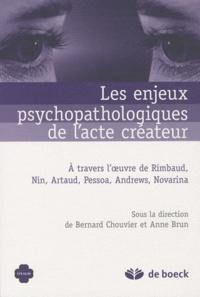 Anne Brun et Bernard Chouvier - Les enjeux psychopathologiques de l'acte créateur - A travers l'oeuvre de Rimbaud, Nin, Artaud, Pessoa, Andrews, Novarina.