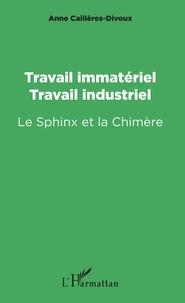 Anne Cailleres Divoux - Travail immatériel, travail industriel - Le Sphinx et la Chimère.