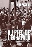 Anne Carol - Au pied de l'échafaud - Une histoire sensible de l'exécution.