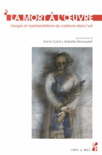 Anne Carol et Isabelle Renaudet - La mort à l'oeuvre - Usages et représentations du cadavre dans l'art.